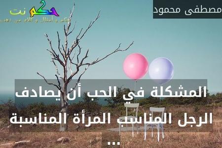 المشكلة في الحب أن يصادف الرجل المناسب المرأة المناسبة … -مصطفى محمود