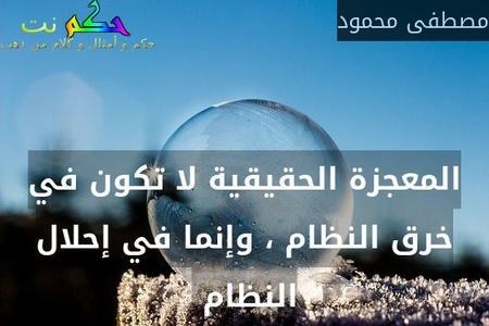 المعجزة الحقيقية لا تكون في خرق النظام ، وإنما في إحلال النظام -مصطفى محمود
