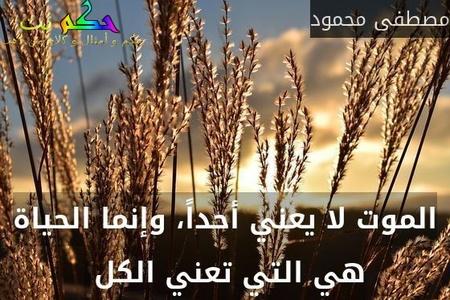 الموت لا يعني أحداً، وإنما الحياة هي التي تعني الكل -مصطفى محمود