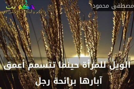 الويل للمرأة حينما تتسمم أعمق آبارها برائحة رجل -مصطفى محمود