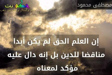 إن العلم الحق لم يكن أبدا مناقضا للدين بل إنه دال عليه مؤكد لمعناه -مصطفى محمود