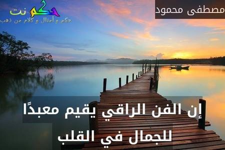إن الفن الراقي يقيم معبدًا للجمال في القلب -مصطفى محمود