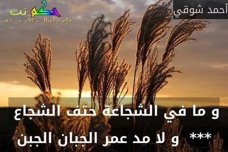 و ما في الشجاعة حتف الشجاع  ***  و لا مد عمر الجبان الجبن-أحمد شوقي