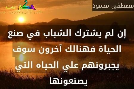 إن لم يشترك الشباب في صنع الحياة فهنالك آخرون سوف يجبرونهم علي الحياه التي يصنعونها -مصطفى محمود