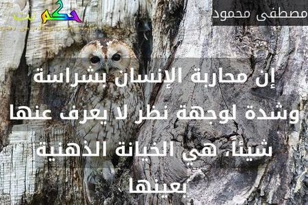 إن محاربة الإنسان بشراسة وشدة لوجهة نظر لا يعرف عنها شيئاً، هي الخيانة الذهنية بعينها -مصطفى محمود