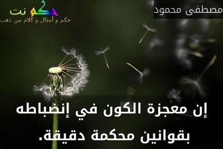 إن معجزة الكون في إنضباطه بقوانين محكمة دقيقة. -مصطفى محمود
