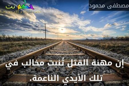إن مهنة القتل تُنبت مخالب في تلك الأيدي الناعمة. -مصطفى محمود