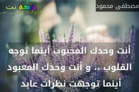 أنت وحدك المحبوب أينما توجه القلوب .. و أنت وحدك المعبود أينما توجهت نظرات عابد -مصطفى محمود