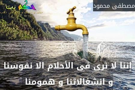 إننا لا نرى فى الأحلام الا نفوسنا و انشغالاتنا و همومنا -مصطفى محمود