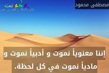 إننا معنوياً نموت و أدبياً نموت و مادياً نموت في كل لحظة. -مصطفى محمود