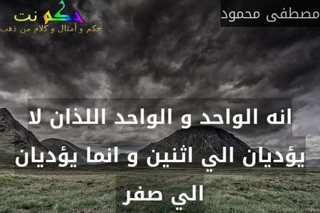 انه الواحد و الواحد اللذان لا يؤديان الي اثنين و انما يؤديان الي صفر -مصطفى محمود