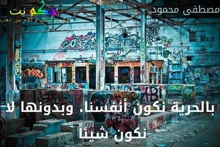 بالحرية نكون أنفسنا. وبدونها لا نكون شيئاً -مصطفى محمود