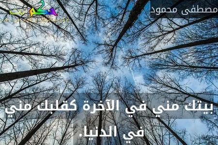 بيتك مني في الآخرة كقلبك مني في الدنيا. -مصطفى محمود