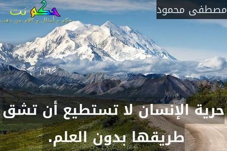 حرية الإنسان لا تستطيع أن تشق طريقها بدون العلم. -مصطفى محمود