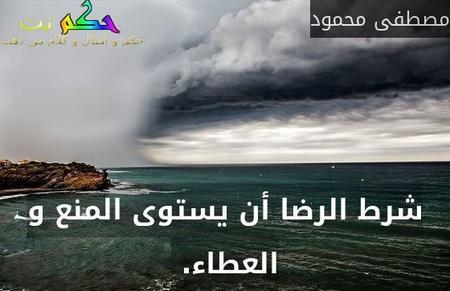 شرط الرضا أن يستوى المنع و العطاء. -مصطفى محمود