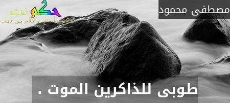طوبى للذاكرين الموت . -مصطفى محمود