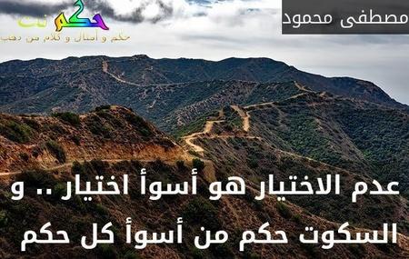 عدم الاختيار هو أسوأ اختيار .. و السكوت حكم من أسوأ كل حكم -مصطفى محمود