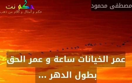عمر الخيانات ساعة و عمر الحق بطول الدهر … -مصطفى محمود