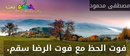 فوت الحظ مع فوت الرضا سقم. -مصطفى محمود