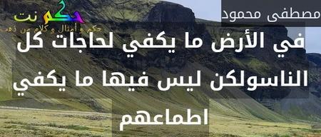 في الأرض ما يكفي لحاجات كل الناسولكن ليس فيها ما يكفي اطماعهم -مصطفى محمود