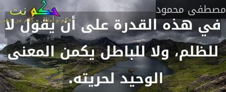 في هذه القدرة على أن يقول لا للظلم، ولا للباطل يكمن المعنى الوحيد لحريته. -مصطفى محمود
