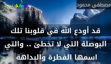 قد أودع الله في قلوبنا تلك البوصلة التي لا تخطئ .. والتي اسمها الفطرة والبداهة -مصطفى محمود