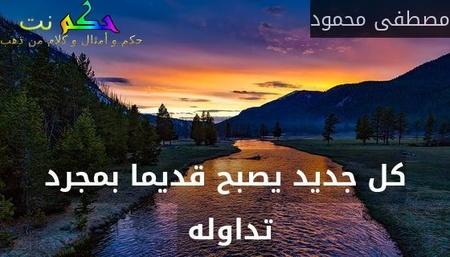 كل جديد يصبح قديما بمجرد تداوله -مصطفى محمود