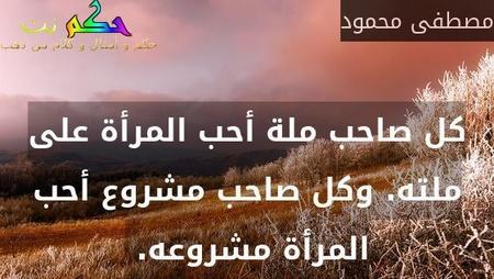 كل صاحب ملة أحب المرأة على ملته. وكل صاحب مشروع أحب المرأة مشروعه. -مصطفى محمود
