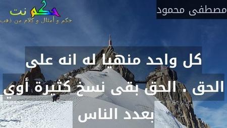 كل واحد منهيا له انه على الحق . الحق بقى نسخ كثيرة أوي بعدد الناس -مصطفى محمود