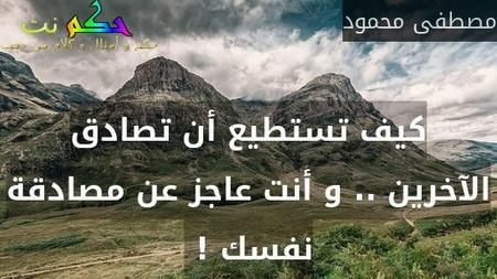 كيف تستطيع أن تصادق الآخرين .. و أنت عاجز عن مصادقة نفسك ! -مصطفى محمود