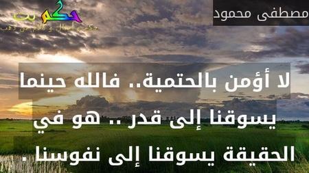 لا أؤمن بالحتمية.. فالله حينما يسوقنا إلى قدر .. هو في الحقيقة يسوقنا إلى نفوسنا . -مصطفى محمود