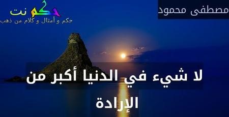 لا شيء في الدنيا أكبر من الإرادة -مصطفى محمود