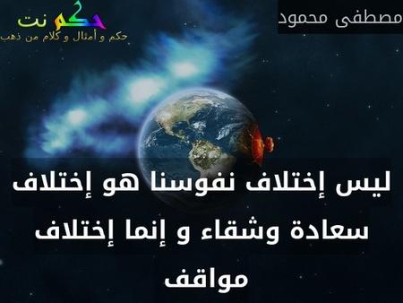 ليس إختلاف نفوسنا هو إختلاف سعادة وشقاء و إنما إختلاف مواقف -مصطفى محمود