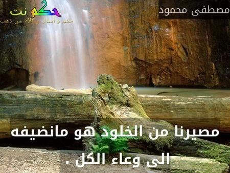 مصيرنا من الخلود هو مانضيفه الى وعاء الكل . -مصطفى محمود