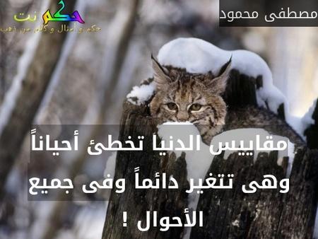 مقاييس الدنيا تخطئ أحياناً وهى تتغير دائماً وفى جميع الأحوال ! -مصطفى محمود