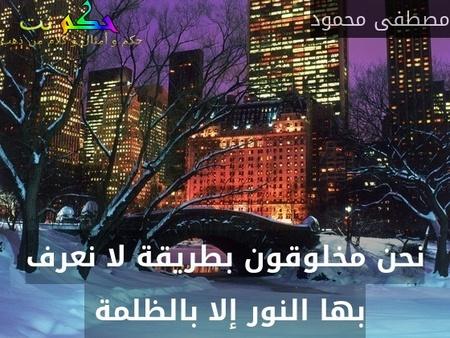 نحن مخلوقون بطريقة لا نعرف بها النور إلا بالظلمة -مصطفى محمود