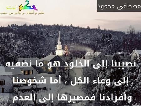 نصيبنا إلى الخلود هو ما نضفيه إلى وعاء الكل ، أما شخوصنا وأفرادنا فمصيرها إلى العدم -مصطفى محمود