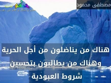 هناك من يناضلون من أجل الحرية وهناك من يطالبون بتحسين شروط العبودية -مصطفى محمود