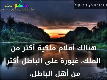 هنالك أقلام ملكية أكثر من الملك، غيورة على الباطل أكثر من أهل الباطل. -مصطفى محمود