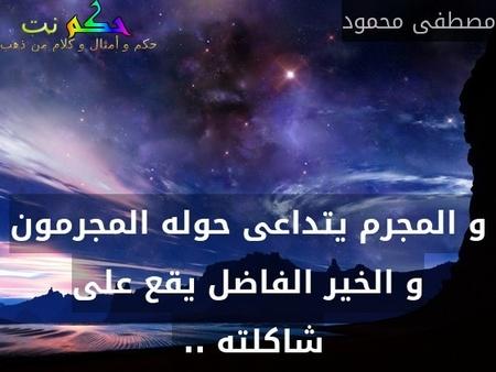 و المجرم يتداعى حوله المجرمون و الخير الفاضل يقع على شاكلته .. -مصطفى محمود