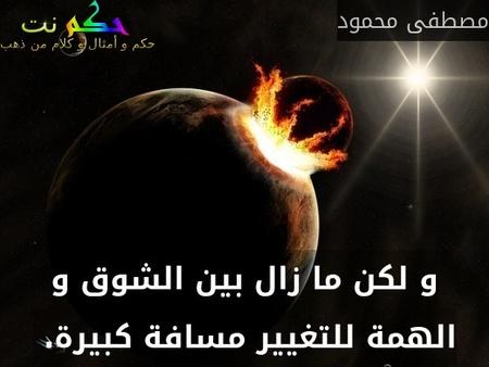 و لكن ما زال بين الشوق و الهمة للتغيير مسافة كبيرة. -مصطفى محمود