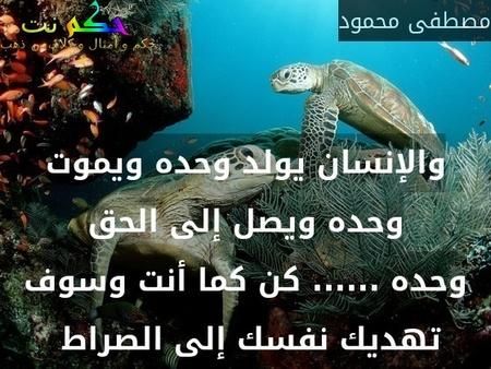 والإنسان يولد وحده ويموت وحده ويصل إلى الحق وحده ...... كن كما أنت وسوف تهديك نفسك إلى الصراط -مصطفى محمود
