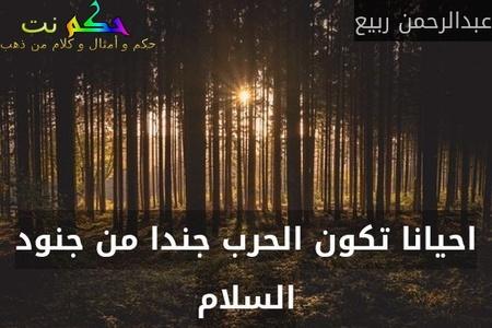 احيانا تكون الحرب جندا من جنود السلام-عبدالرحمن ربيع
