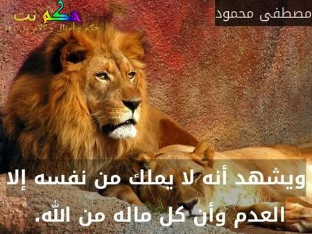 ويشهد أنه لا يملك من نفسه إلا العدم وأن كل ماله من الله. -مصطفى محمود