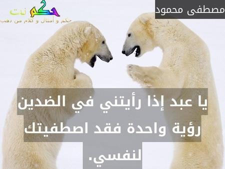 يا عبد إذا رأيتني في الضدين رؤية واحدة فقد اصطفيتك لنفسي. -مصطفى محمود