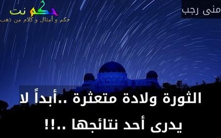 الثورة ولادة متعثرة ..أبداً لا يدرى أحد نتائجها ..!! -منى رجب