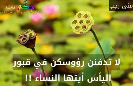 لا تدفنن رؤوسكن في قبور اليأس أيتها النساء !! -منى رجب
