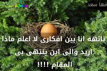 تائهه انا بين افكارى لا اعلم ماذا اريد والى اين ينتهى بى المقام !!!! -مها سعد
