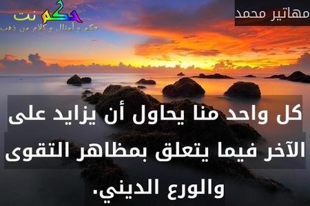 كل واحد منا يحاول أن يزايد على الآخر فيما يتعلق بمظاهر التقوى والورع الديني. -مهاتير محمد