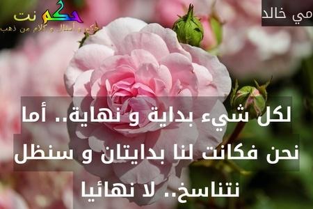 لكل شيء بداية و نهاية.. أما نحن فكانت لنا بدايتان و سنظل نتناسخ.. لا نهائيا -مي خالد